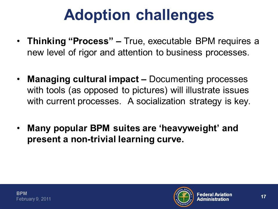 17 Federal Aviation Administration BPM February 9, 2011 Adoption challenges Thinking Process – True, executable BPM requires a new level of rigor and