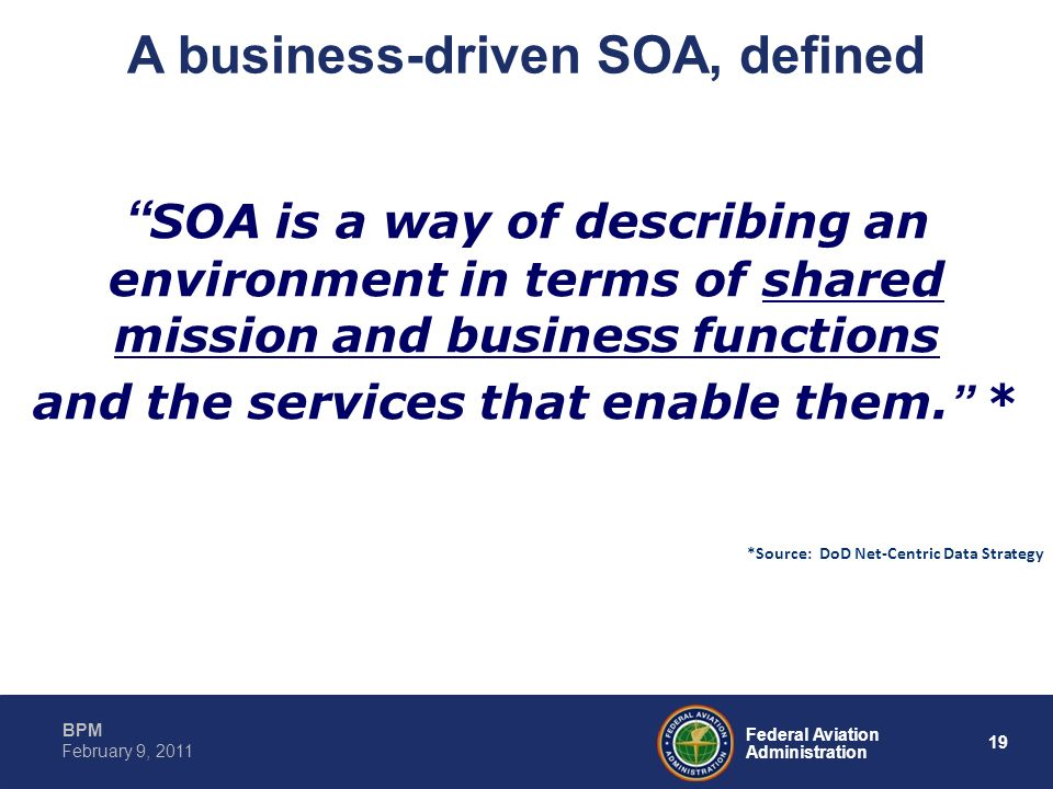 19 Federal Aviation Administration BPM February 9, 2011 SOA is a way of describing an environment in terms of shared mission and business functions an