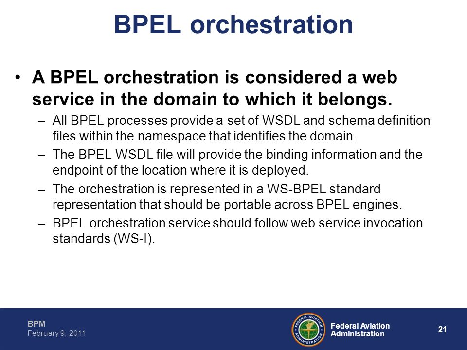 21 Federal Aviation Administration BPM February 9, 2011 BPEL orchestration A BPEL orchestration is considered a web service in the domain to which it