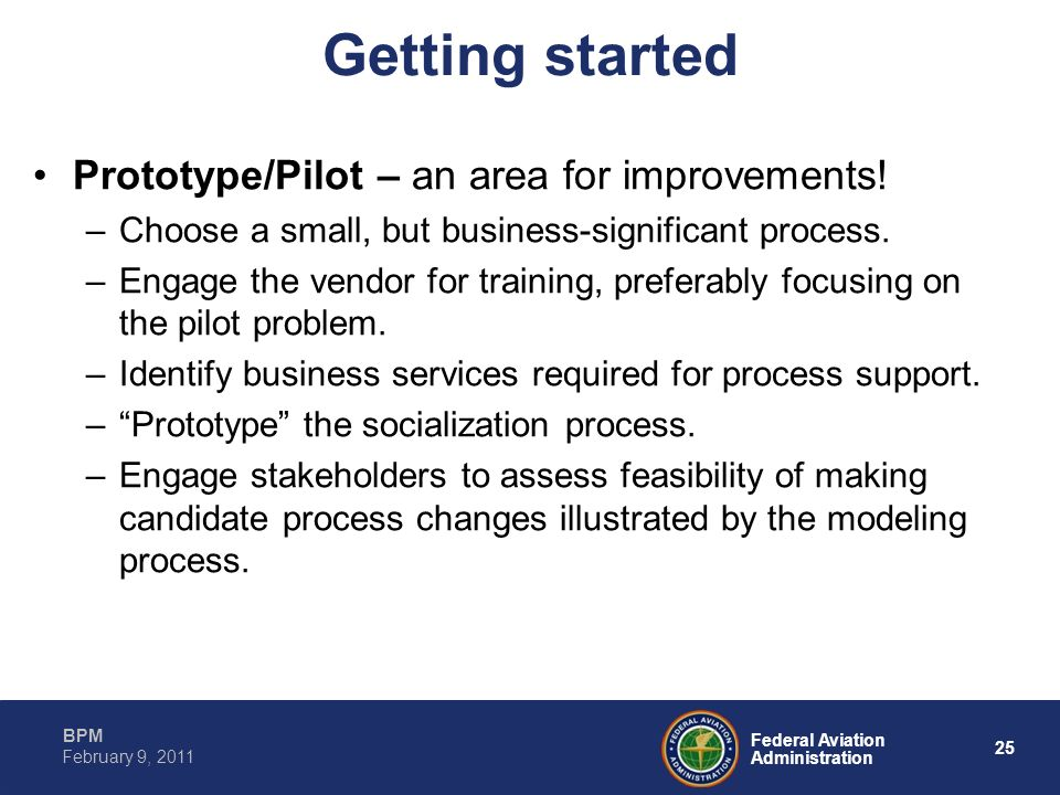 25 Federal Aviation Administration BPM February 9, 2011 Getting started Prototype/Pilot – an area for improvements! –Choose a small, but business-sign