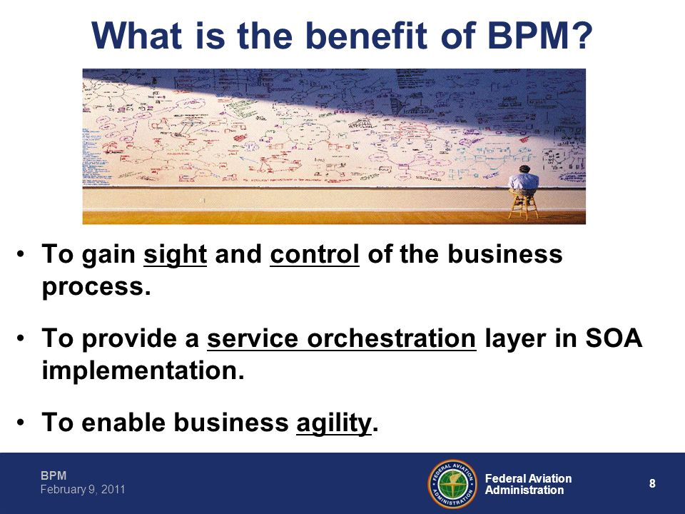 8 Federal Aviation Administration BPM February 9, 2011 What is the benefit of BPM? To gain sight and control of the business process. To provide a ser