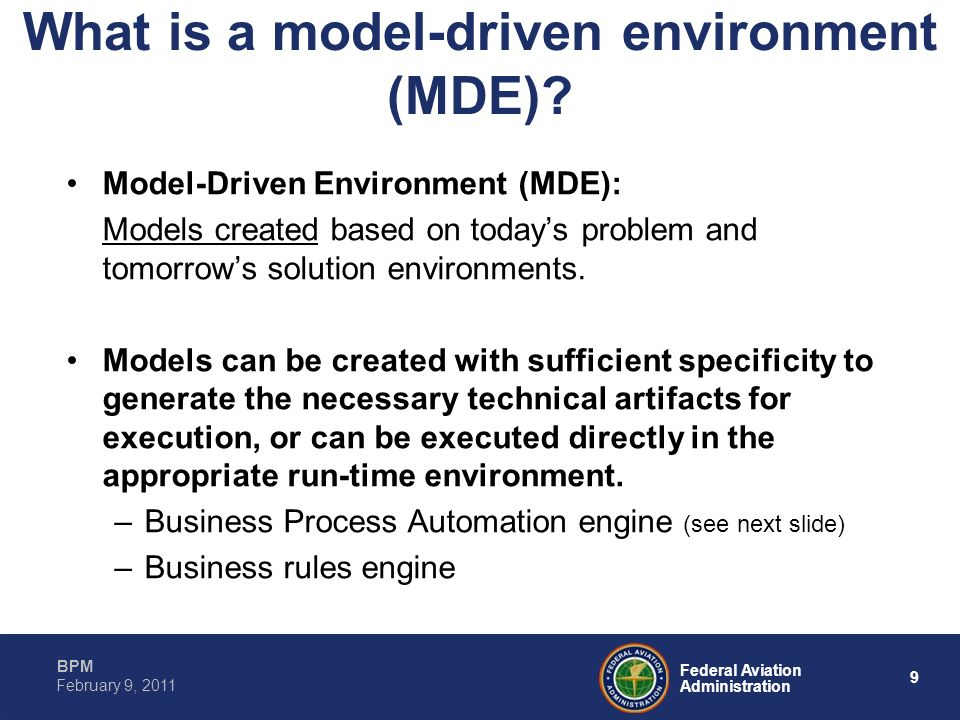 9 Federal Aviation Administration BPM February 9, 2011 What is a model-driven environment (MDE)? Model-Driven Environment (MDE): Models created based