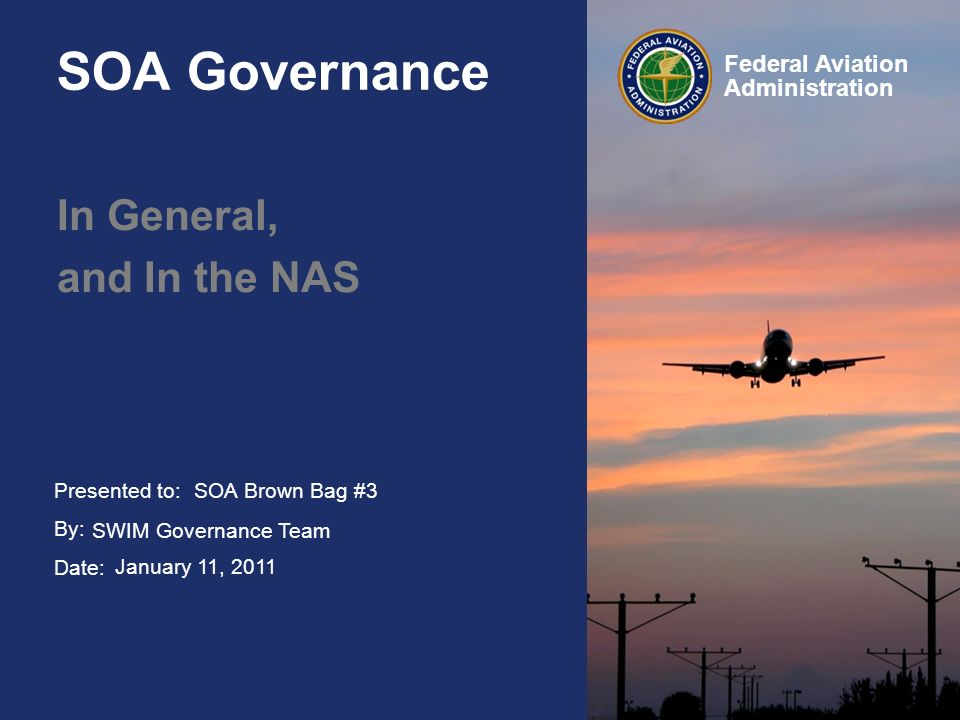 Presented to: By: Date: Federal Aviation Administration SOA Governance In General, and In the NAS SOA Brown Bag #3 SWIM Governance Team January 11, 20
