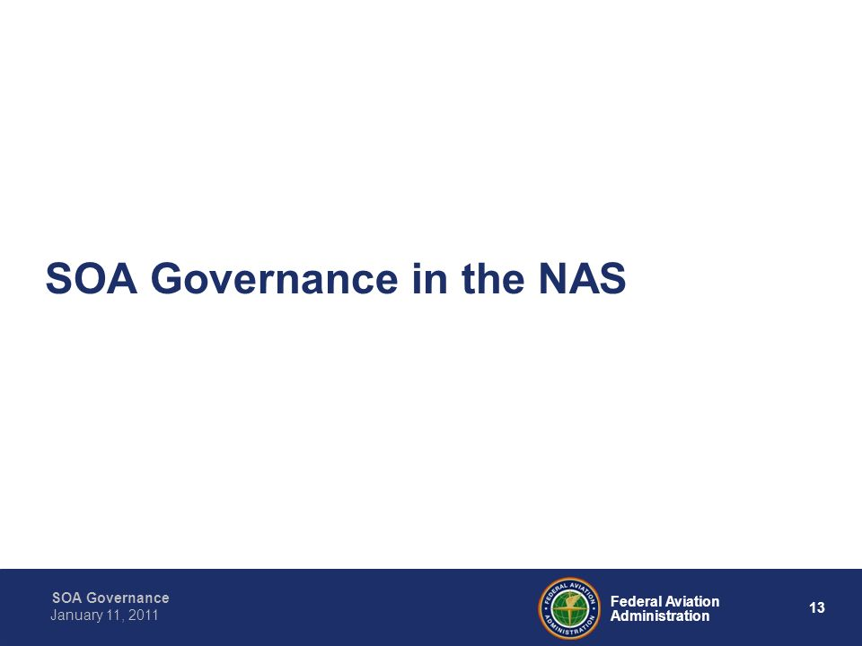 13 Federal Aviation Administration SOA Governance January 11, 2011 SOA Governance in the NAS