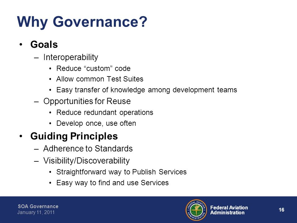 16 Federal Aviation Administration SOA Governance January 11, 2011 Why Governance? Goals –Interoperability Reduce custom code Allow common Test Suites