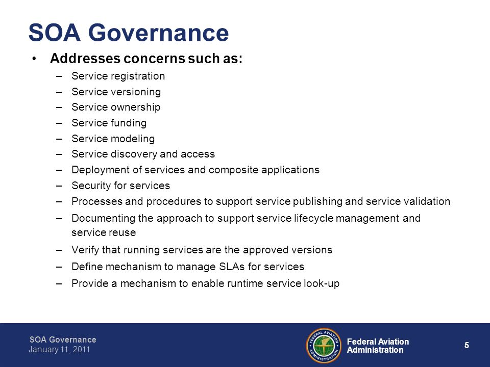 5 Federal Aviation Administration SOA Governance January 11, 2011 SOA Governance Addresses concerns such as: –Service registration –Service versioning