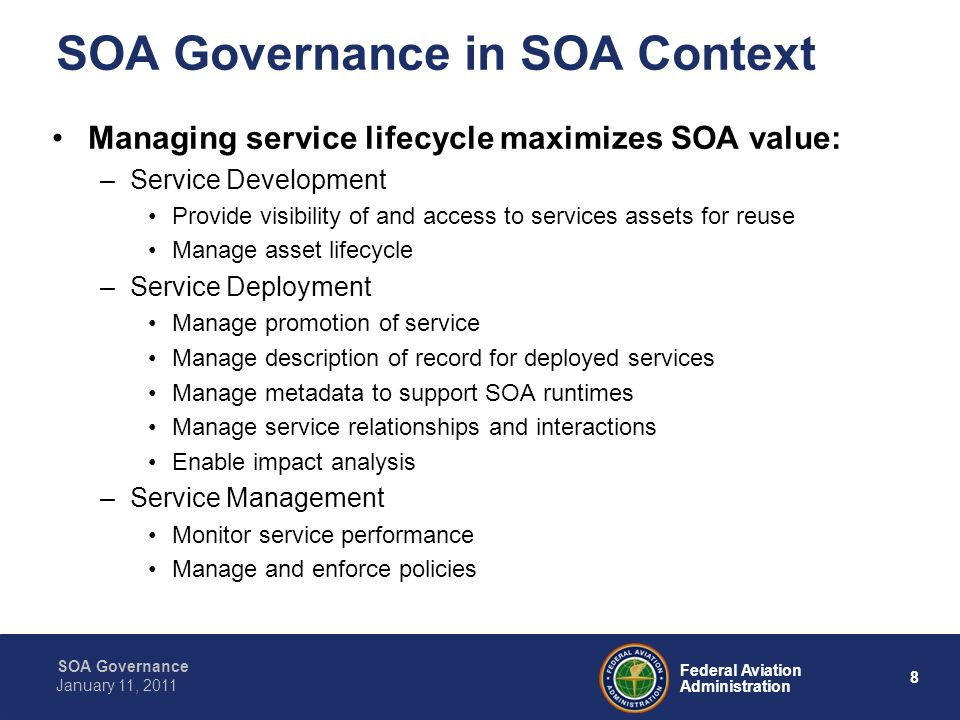9 Federal Aviation Administration SOA Governance January 11, 2011 Implementing an Infrastructure for SOA Runtime Governance Runtime Governance A management framework to make the right decisions Registry and Repository Working with a registry to find and connect services, and to apply policy Registry of SOA Services ESB Working with an ESB to route messages, convert protocols, transform data formats, and handle events Security Working with an access control mechanism to ensure services are allowed to access other services Service Management While monitoring the environment to identify issues and take actions to meet service level agreements (SLAs) Locate Manage Access Route Mediate Augment Log Apply Policy