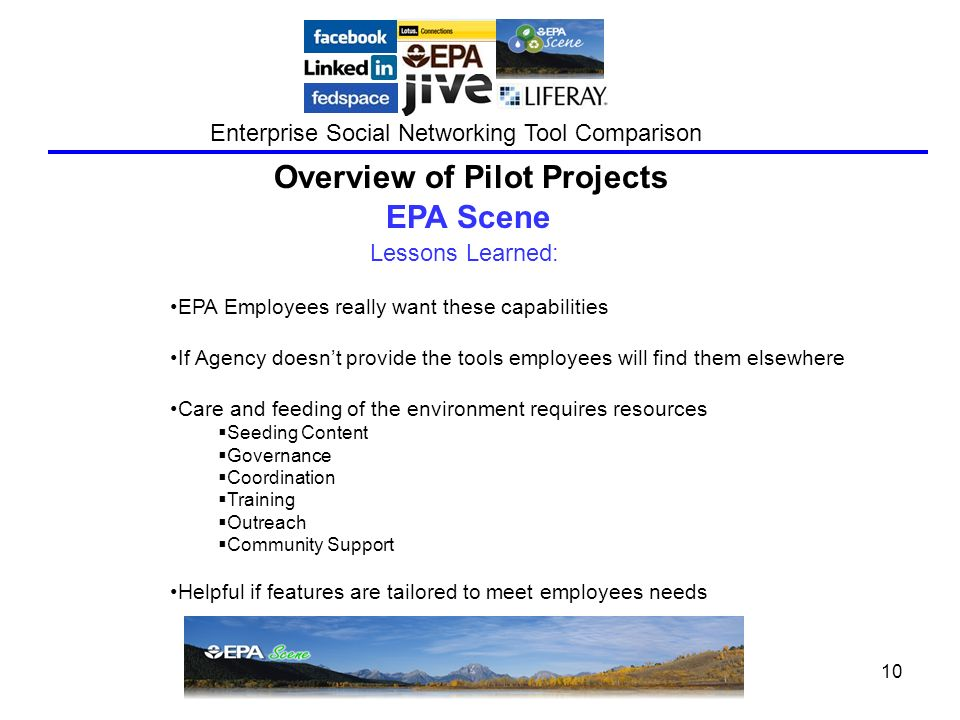 October 201010 Enterprise Social Networking Tool Comparison Lessons Learned: Overview of Pilot Projects EPA Scene EPA Employees really want these capabilities If Agency doesnt provide the tools employees will find them elsewhere Care and feeding of the environment requires resources Seeding Content Governance Coordination Training Outreach Community Support Helpful if features are tailored to meet employees needs