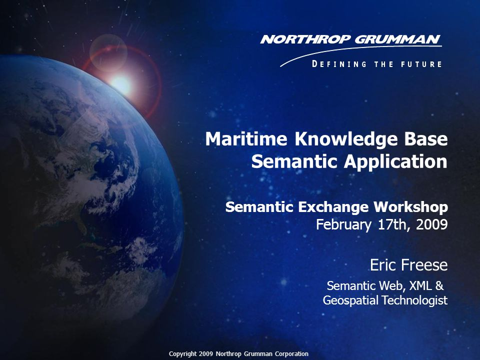 2 Northrop Grumman Semantic Research Geospatial Semantic Web –Distributed Geospatial Data Sources Developed framework for geospatial information integration using OWL, SWRL and backwards rule processing with data sources using OGC standards –Conceptual Query - developed query templates to allow users to easily create complex queries –Geospatial Ontology Trade Study - investigated, compared and contrasted ontologies in geospatial domains –Developed Snoggle, a graphical tool to assist in ontology alignment and generate SWRL to transform RDF into target ontology Independent Research and Development (IRAD) –Advanced Geospatial Intelligence Application of Knowledge & Presentation of a Maritime Domain Awareness capability using Variable Rules Semantic Query Semantic Data Acquisition - Features and Unstructured Text Extraction –Advanced Search and Discovery Enables the integration, discovery, query, and ontology-based search of multiple, heterogeneous data sources and web services using semantic technologies –Geospatial Data Fusion Apply semantic technology to the fusion of multiple geospatial feature data sources (conflation) into a merged product –Scalable Holistic Discovery and Search Semantically, spatially, and temporally enhance Enterprise Search Copyright 2009 Northrop Grumman Corporation