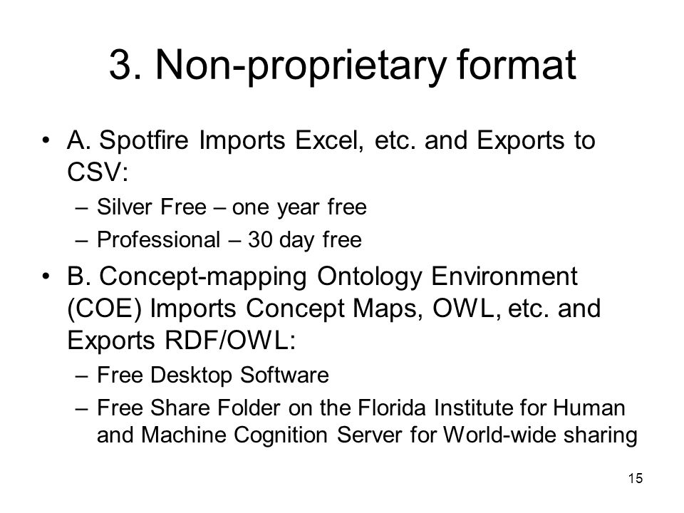 15 3. Non-proprietary format A. Spotfire Imports Excel, etc. and Exports to CSV: –Silver Free – one year free –Professional – 30 day free B. Concept-m
