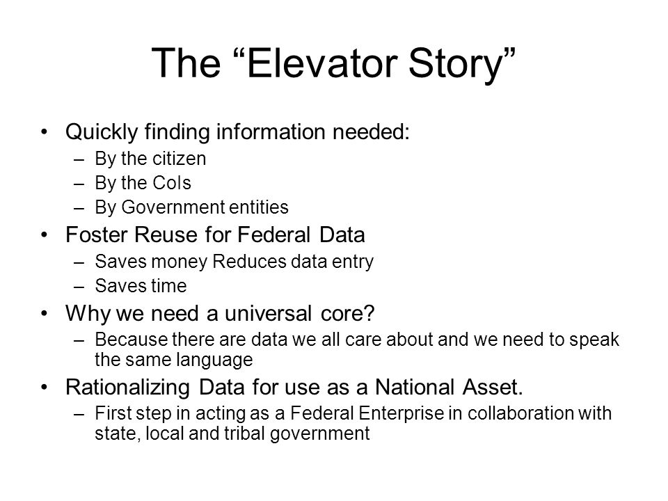 The Elevator Story Quickly finding information needed: –By the citizen –By the CoIs –By Government entities Foster Reuse for Federal Data –Saves money Reduces data entry –Saves time Why we need a universal core.
