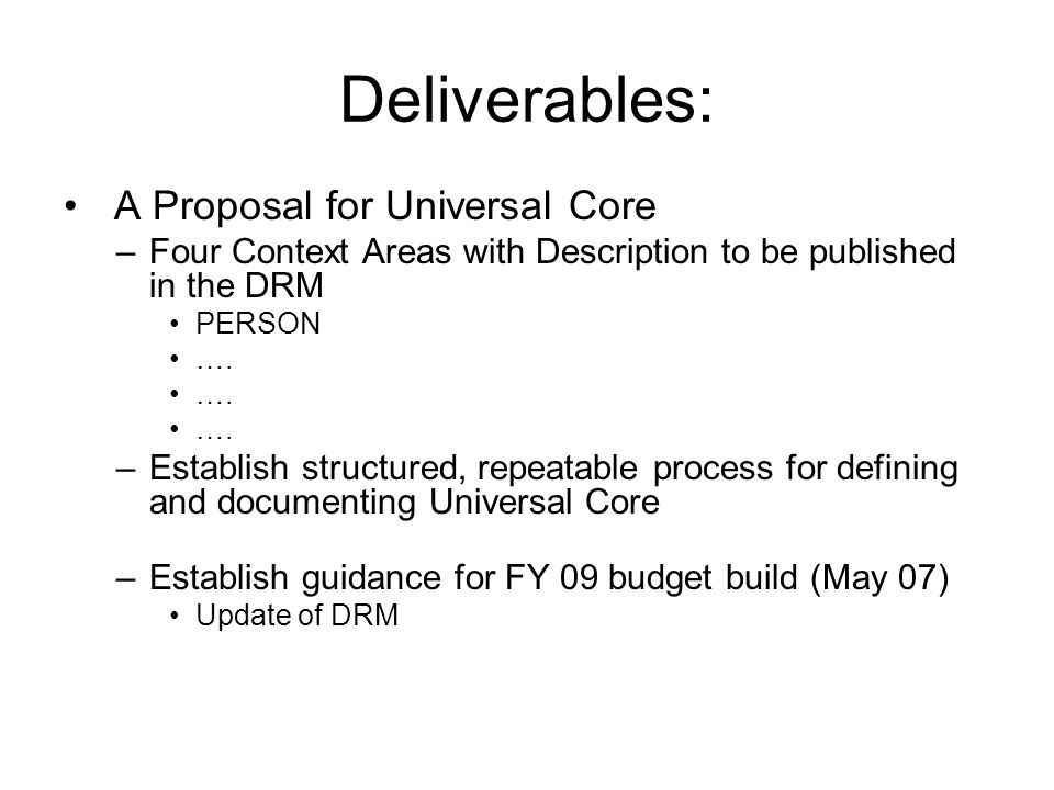 Deliverables (cont.) Implementation Guidance for Agencies –Request support from Best Practices Pilot Process for COI Governance –Creation of COI (Chartering) –Creation of Context, Description and Sharing with a COI –Use existing Communities of Interests as point of departure –Pilot repeatable processes for implementing DRM