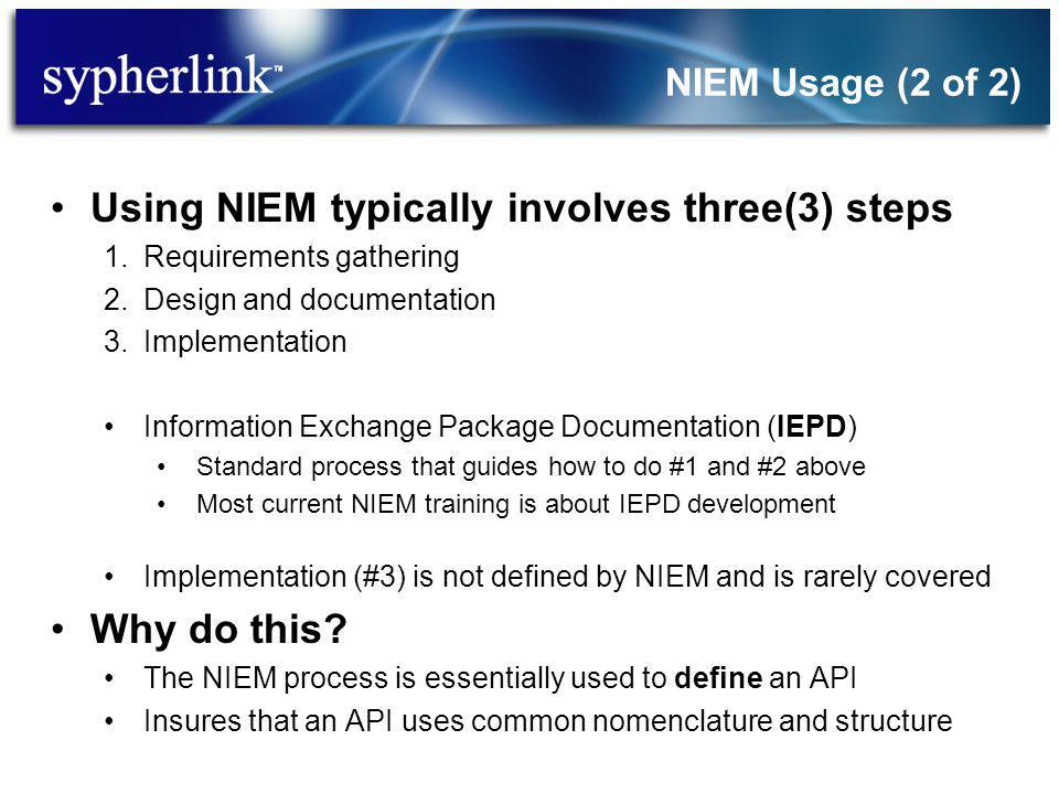 NIEM Usage (2 of 2) Using NIEM typically involves three(3) steps 1.Requirements gathering 2.Design and documentation 3.Implementation Information Exchange Package Documentation (IEPD) Standard process that guides how to do #1 and #2 above Most current NIEM training is about IEPD development Implementation (#3) is not defined by NIEM and is rarely covered Why do this.
