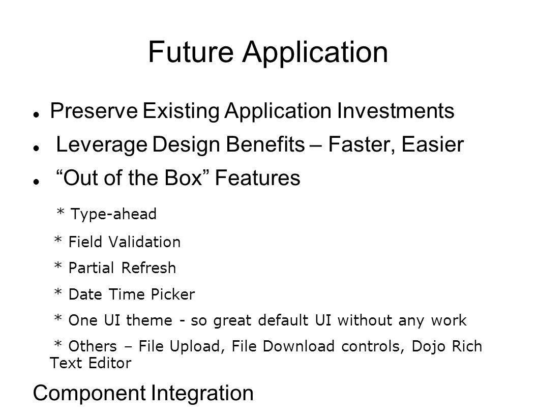 Future Application Preserve Existing Application Investments Leverage Design Benefits – Faster, Easier Out of the Box Features * Type-ahead * Field Va