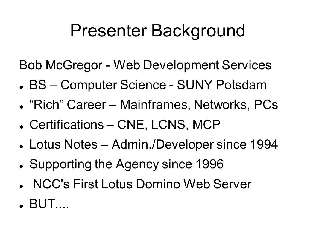 Presenter Background Bob McGregor - Web Development Services BS – Computer Science - SUNY Potsdam Rich Career – Mainframes, Networks, PCs Certificatio