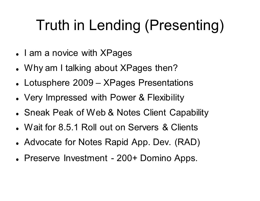 Truth in Lending (Presenting) I am a novice with XPages Why am I talking about XPages then? Lotusphere 2009 – XPages Presentations Very Impressed with