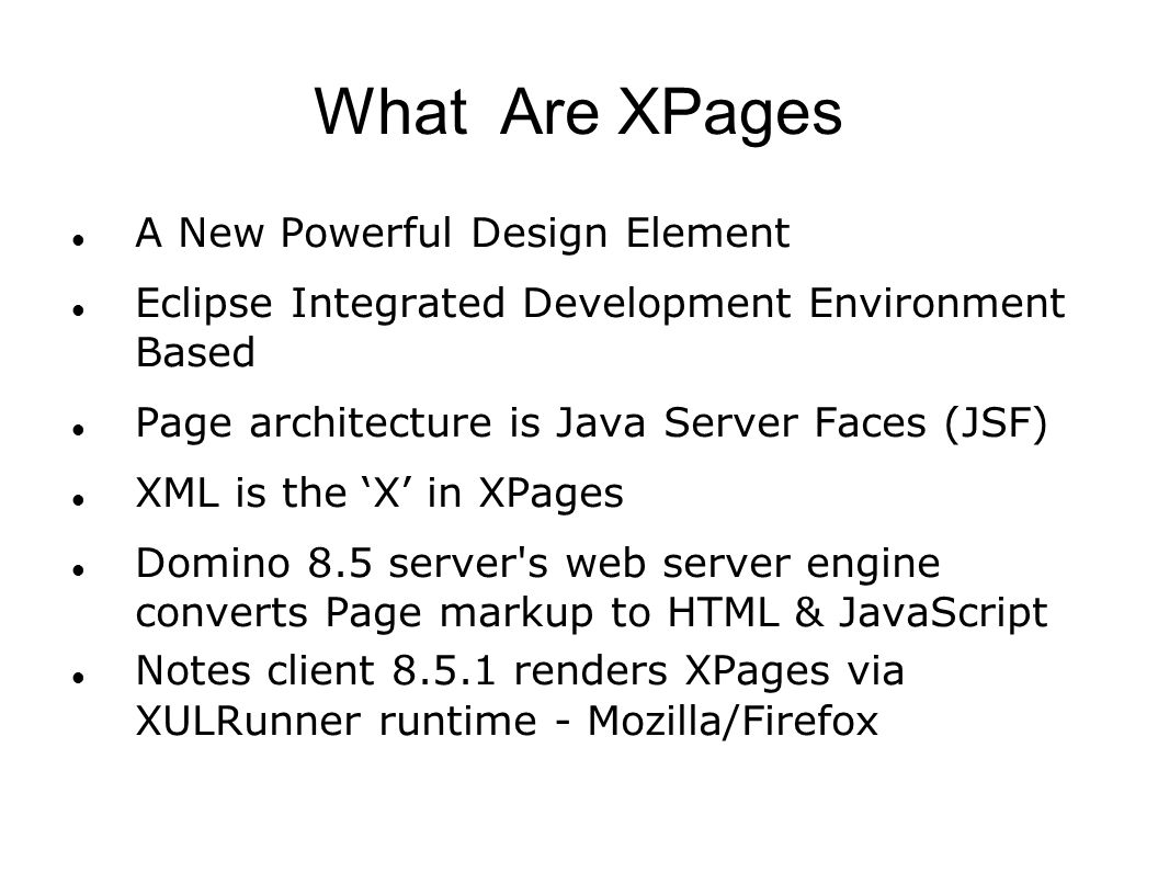 What Are XPages A New Powerful Design Element Eclipse Integrated Development Environment Based Page architecture is Java Server Faces (JSF) XML is the