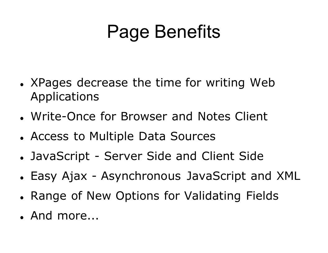 Page Benefits XPages decrease the time for writing Web Applications Write-Once for Browser and Notes Client Access to Multiple Data Sources JavaScript