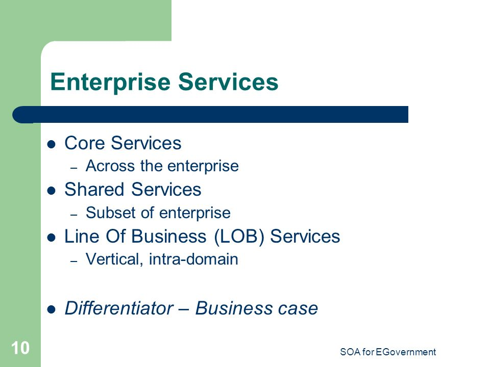 SOA for EGovernment 10 Enterprise Services Core Services – Across the enterprise Shared Services – Subset of enterprise Line Of Business (LOB) Services – Vertical, intra-domain Differentiator – Business case