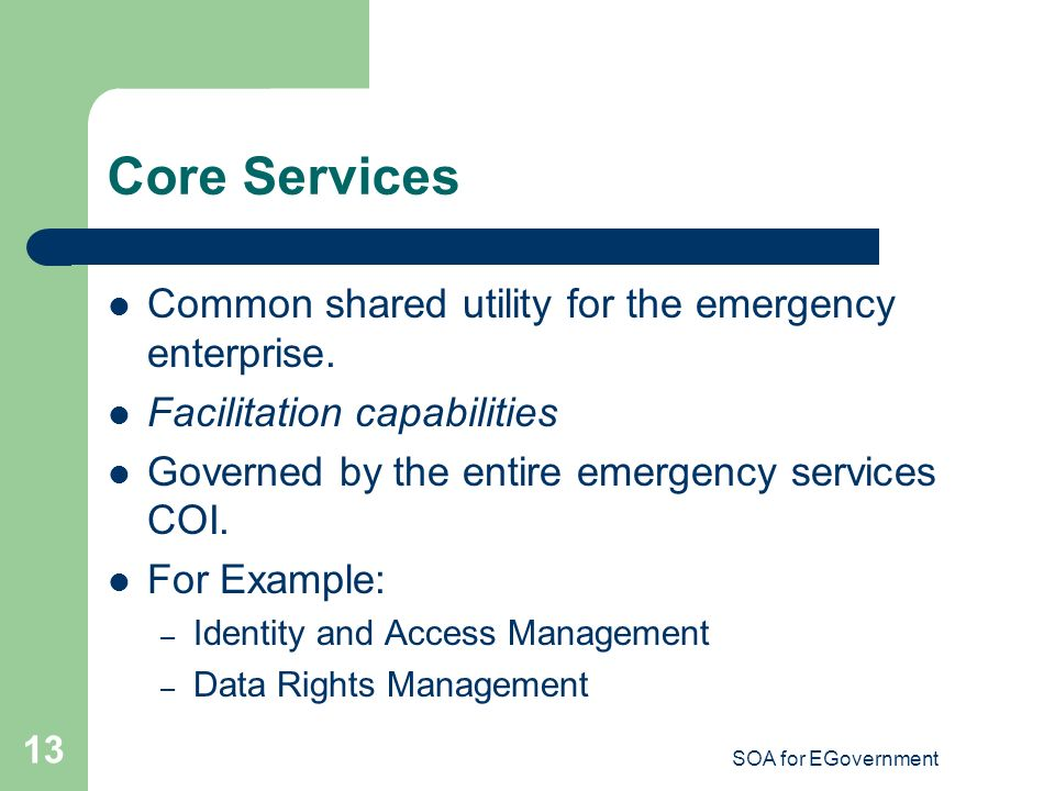 SOA for EGovernment 13 Core Services Common shared utility for the emergency enterprise.