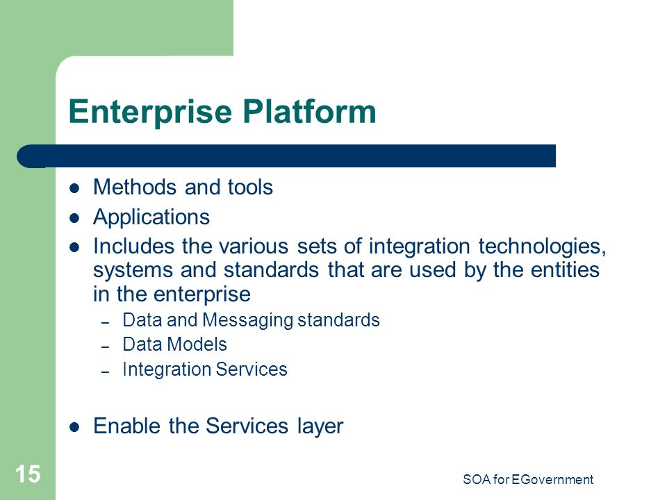 SOA for EGovernment 15 Enterprise Platform Methods and tools Applications Includes the various sets of integration technologies, systems and standards that are used by the entities in the enterprise – Data and Messaging standards – Data Models – Integration Services Enable the Services layer