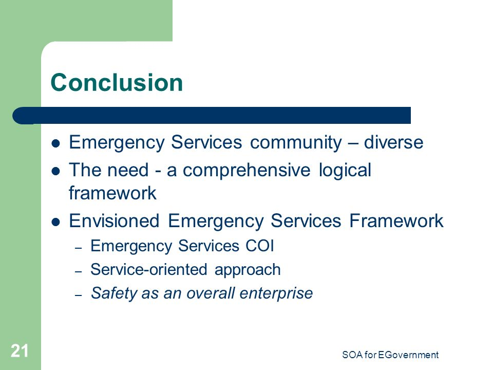 SOA for EGovernment 21 Conclusion Emergency Services community – diverse The need - a comprehensive logical framework Envisioned Emergency Services Framework – Emergency Services COI – Service-oriented approach – Safety as an overall enterprise