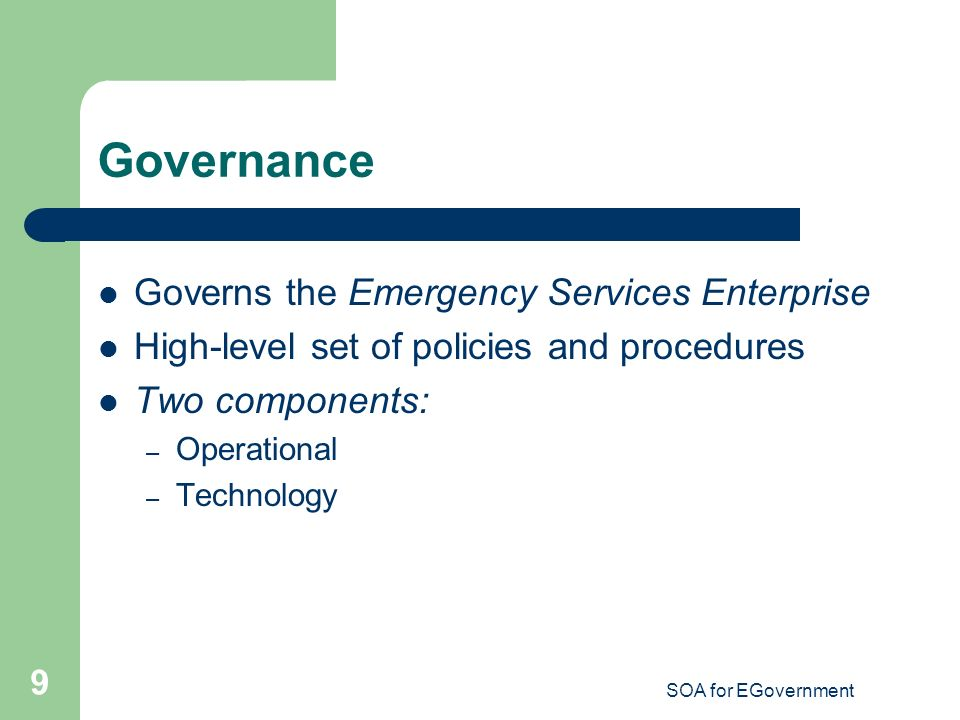 SOA for EGovernment 9 Governance Governs the Emergency Services Enterprise High-level set of policies and procedures Two components: – Operational – Technology