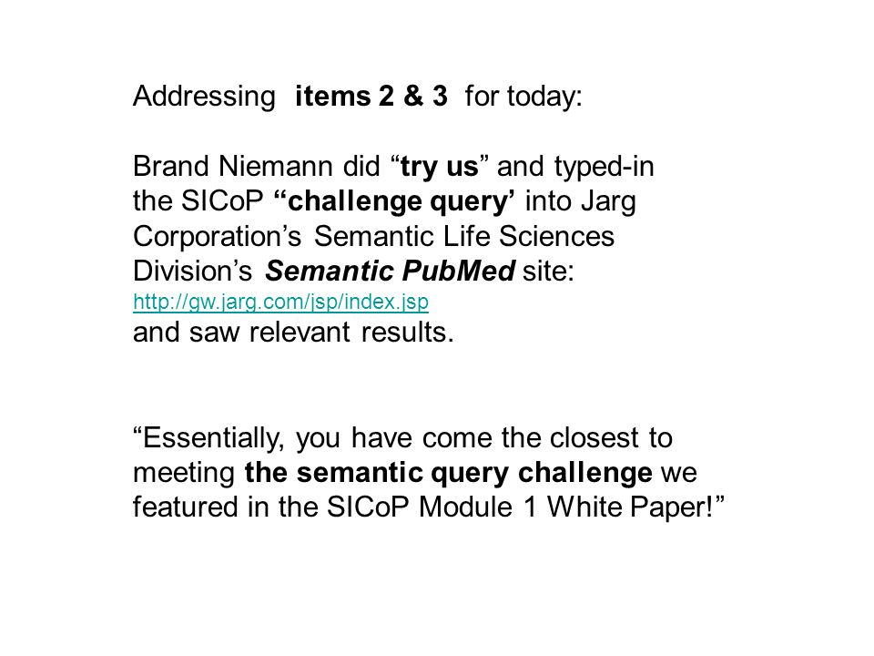 Addressing items 2 & 3 for today: Brand Niemann did try us and typed-in the SICoP challenge query into Jarg Corporations Semantic Life Sciences Divisions Semantic PubMed site: http://gw.jarg.com/jsp/index.jsp and saw relevant results.