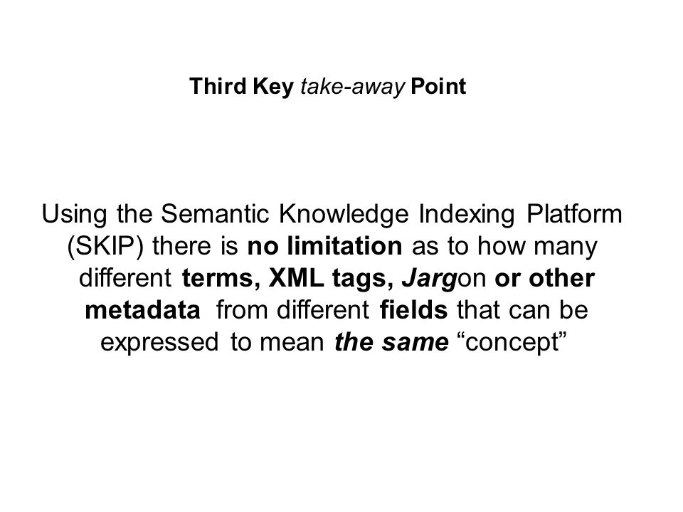 Third Key take-away Point Using the Semantic Knowledge Indexing Platform (SKIP) there is no limitation as to how many different terms, XML tags, Jargon or other metadata from different fields that can be expressed to mean the same concept