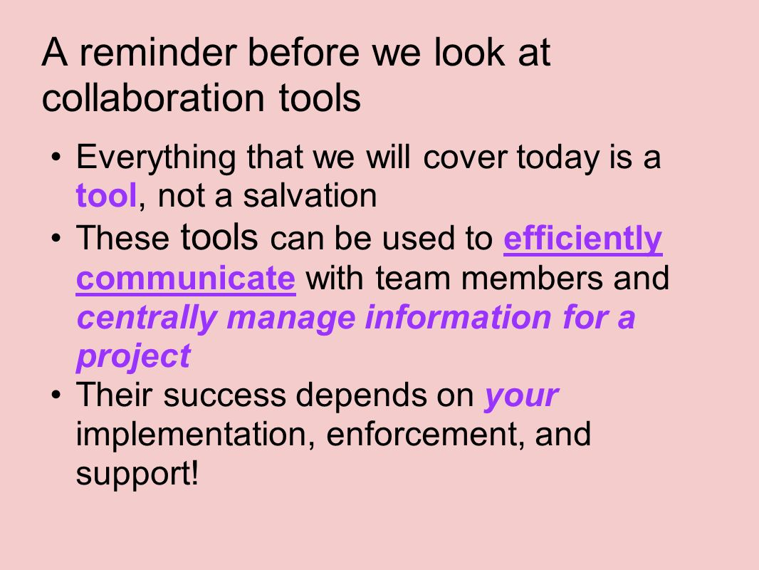 A reminder before we look at collaboration tools Everything that we will cover today is a tool, not a salvation These tools can be used to efficiently communicate with team members and centrally manage information for a project Their success depends on your implementation, enforcement, and support!