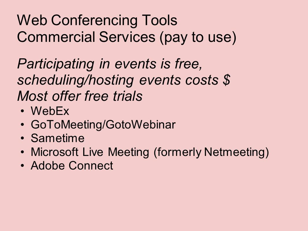 Web Conferencing Tools Commercial Services (pay to use) Participating in events is free, scheduling/hosting events costs $ Most offer free trials WebEx GoToMeeting/GotoWebinar Sametime Microsoft Live Meeting (formerly Netmeeting) Adobe Connect