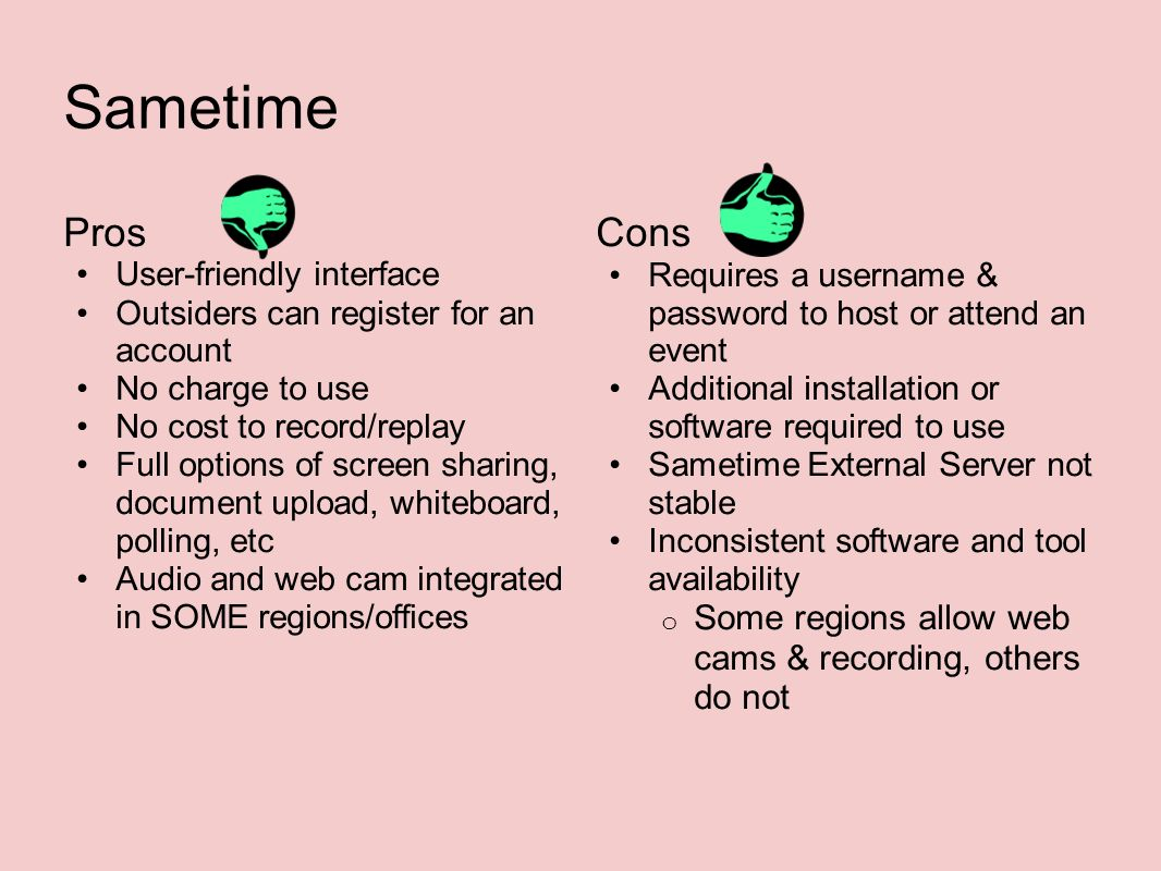 Sametime Pros User-friendly interface Outsiders can register for an account No charge to use No cost to record/replay Full options of screen sharing, document upload, whiteboard, polling, etc Audio and web cam integrated in SOME regions/offices Cons Requires a username & password to host or attend an event Additional installation or software required to use Sametime External Server not stable Inconsistent software and tool availability o Some regions allow web cams & recording, others do not