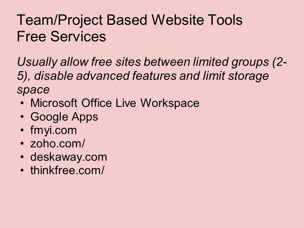Team/Project Based Website Tools Free Services Usually allow free sites between limited groups (2- 5), disable advanced features and limit storage space Microsoft Office Live Workspace Google Apps fmyi.com zoho.com/ deskaway.com thinkfree.com/