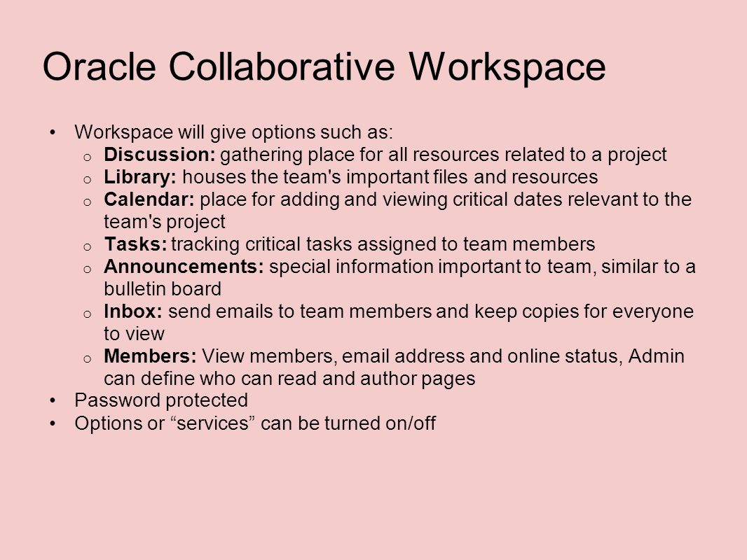 Oracle Collaborative Workspace Workspace will give options such as: o Discussion: gathering place for all resources related to a project o Library: houses the team s important files and resources o Calendar: place for adding and viewing critical dates relevant to the team s project o Tasks: tracking critical tasks assigned to team members o Announcements: special information important to team, similar to a bulletin board o Inbox: send emails to team members and keep copies for everyone to view o Members: View members, email address and online status, Admin can define who can read and author pages Password protected Options or services can be turned on/off