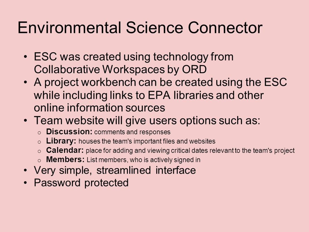 Environmental Science Connector ESC was created using technology from Collaborative Workspaces by ORD A project workbench can be created using the ESC while including links to EPA libraries and other online information sources Team website will give users options such as: o Discussion: comments and responses o Library: houses the team s important files and websites o Calendar: place for adding and viewing critical dates relevant to the team s project o Members: List members, who is actively signed in Very simple, streamlined interface Password protected