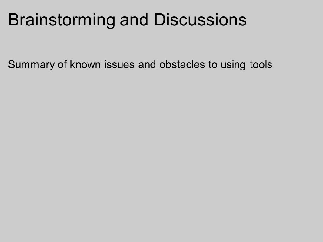 Brainstorming and Discussions Summary of known issues and obstacles to using tools