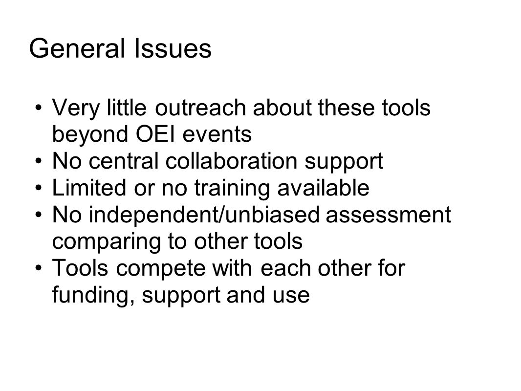 General Issues Very little outreach about these tools beyond OEI events No central collaboration support Limited or no training available No independent/unbiased assessment comparing to other tools Tools compete with each other for funding, support and use