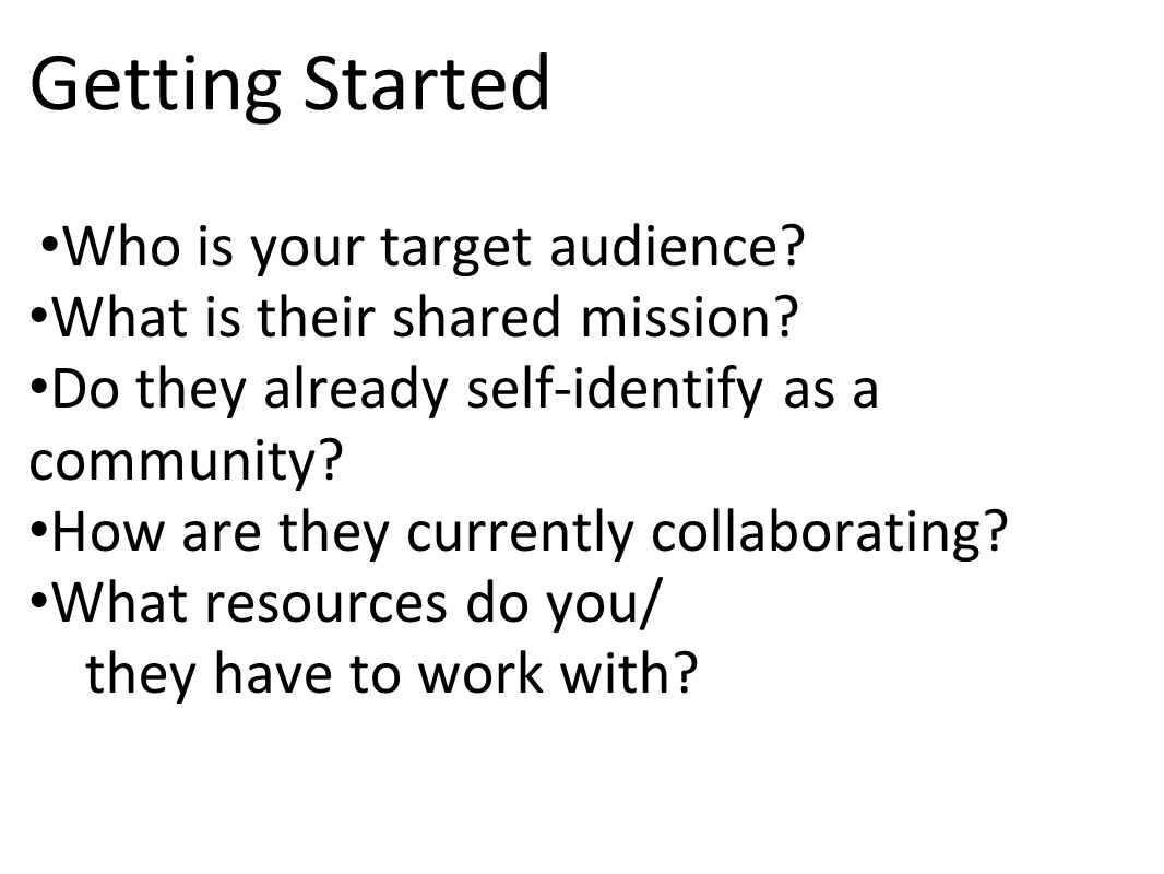 Getting Started Who is your target audience. What is their shared mission.