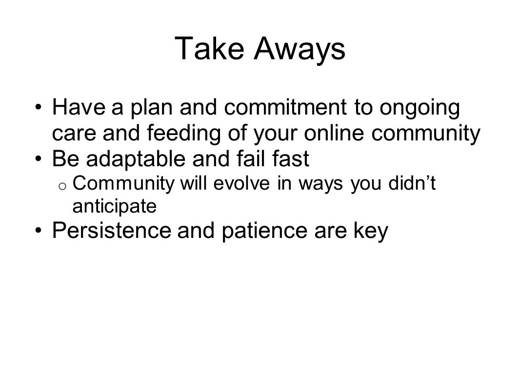 Take Aways Have a plan and commitment to ongoing care and feeding of your online community Be adaptable and fail fast o Community will evolve in ways you didnt anticipate Persistence and patience are key