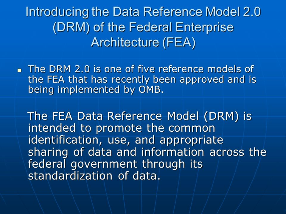 Introducing the Data Reference Model 2.0 (DRM) of the Federal Enterprise Architecture (FEA) The DRM 2.0 is one of five reference models of the FEA tha