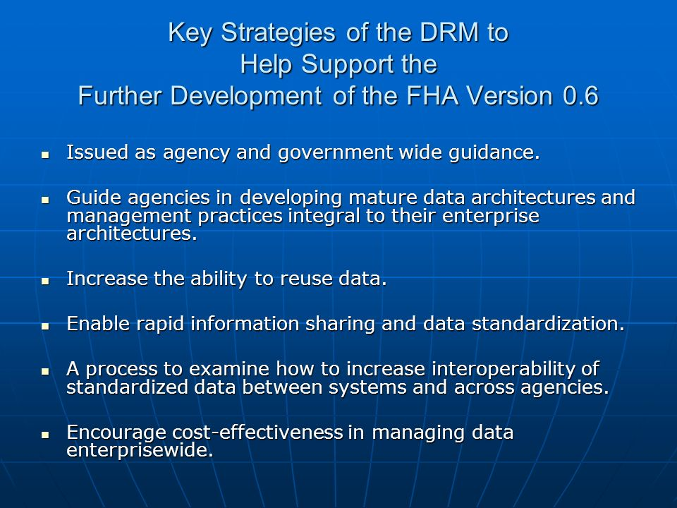 Key Strategies of the DRM to Help Support the Further Development of the FHA Version 0.6 Issued as agency and government wide guidance. Issued as agen