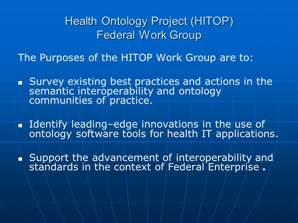 Health Ontology Project (HITOP) Federal Work Group The Purposes of the HITOP Work Group are to: Survey existing best practices and actions in the sema
