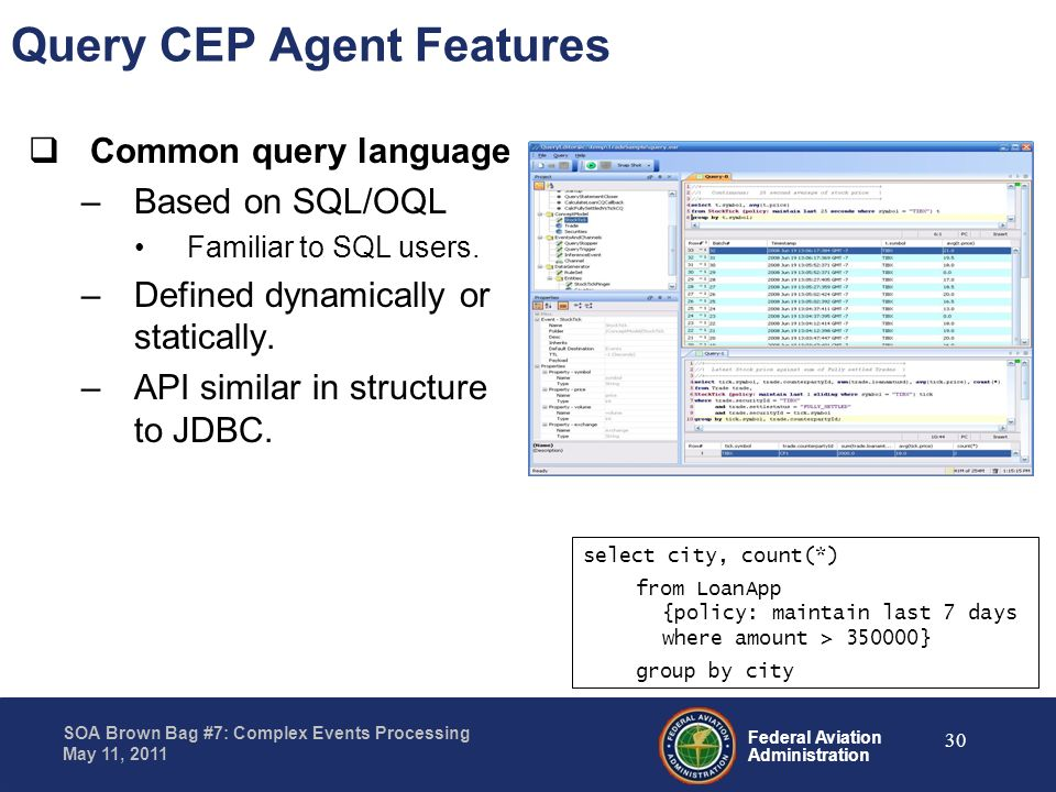 Federal Aviation Administration SOA Brown Bag #7: Complex Events Processing May 11, 2011 Query CEP Agent Features Common query language –Based on SQL/