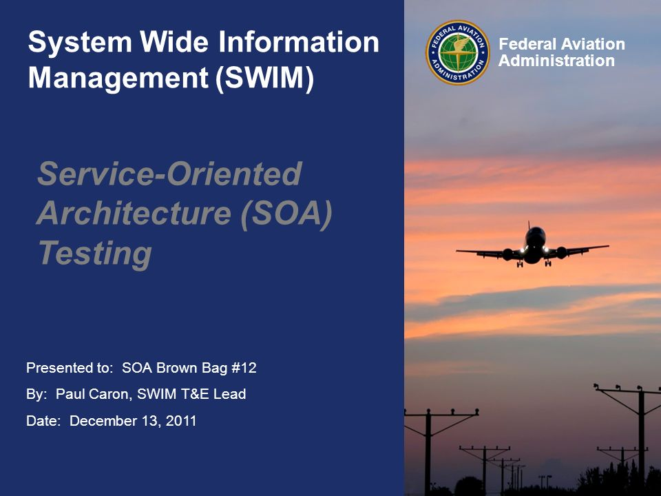 Presented to: SOA Brown Bag #12 By: Paul Caron, SWIM T&E Lead Date: December 13, 2011 Federal Aviation Administration System Wide Information Manageme