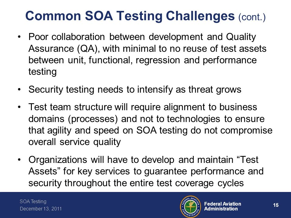 15 Federal Aviation Administration SOA Testing December 13, 2011 Common SOA Testing Challenges (cont.) Poor collaboration between development and Qual