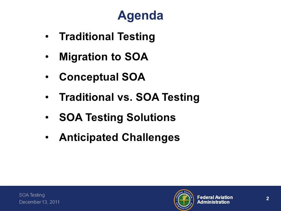 2 Federal Aviation Administration SOA Testing December 13, 2011 Agenda Traditional Testing Migration to SOA Conceptual SOA Traditional vs. SOA Testing