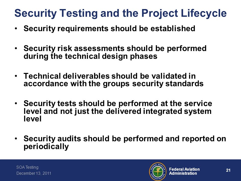 21 Federal Aviation Administration SOA Testing December 13, 2011 Security Testing and the Project Lifecycle Security requirements should be establishe