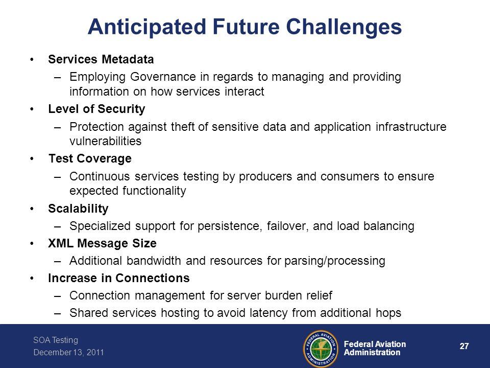 27 Federal Aviation Administration SOA Testing December 13, 2011 Anticipated Future Challenges Services Metadata –Employing Governance in regards to m
