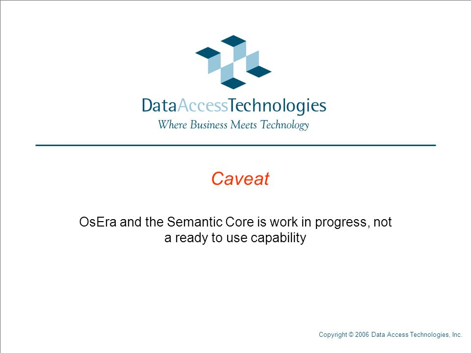 Copyright © 2006 Data Access Technologies, Inc. Caveat OsEra and the Semantic Core is work in progress, not a ready to use capability