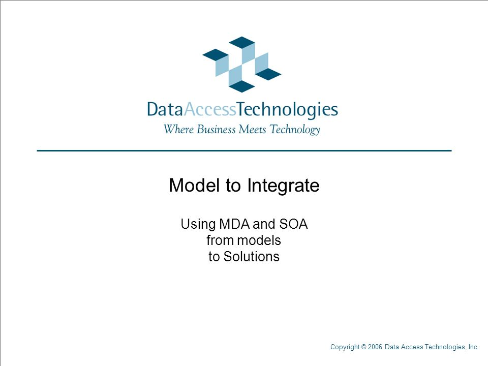Copyright © 2006 Data Access Technologies, Inc. Model to Integrate Using MDA and SOA from models to Solutions
